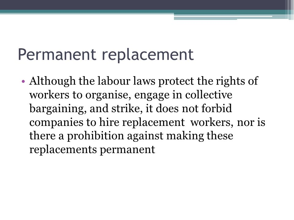Permanent replacement Although the labour laws protect the rights of workers to organise, engage in collective bargaining, and strike, it does not forbid companies to hire replacement workers, nor is there a prohibition against making these replacements permanent