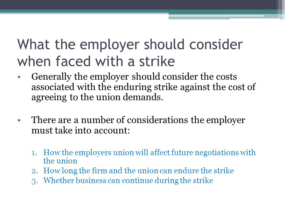 What the employer should consider when faced with a strike Generally the employer should consider the costs associated with the enduring strike against the cost of agreeing to the union demands.