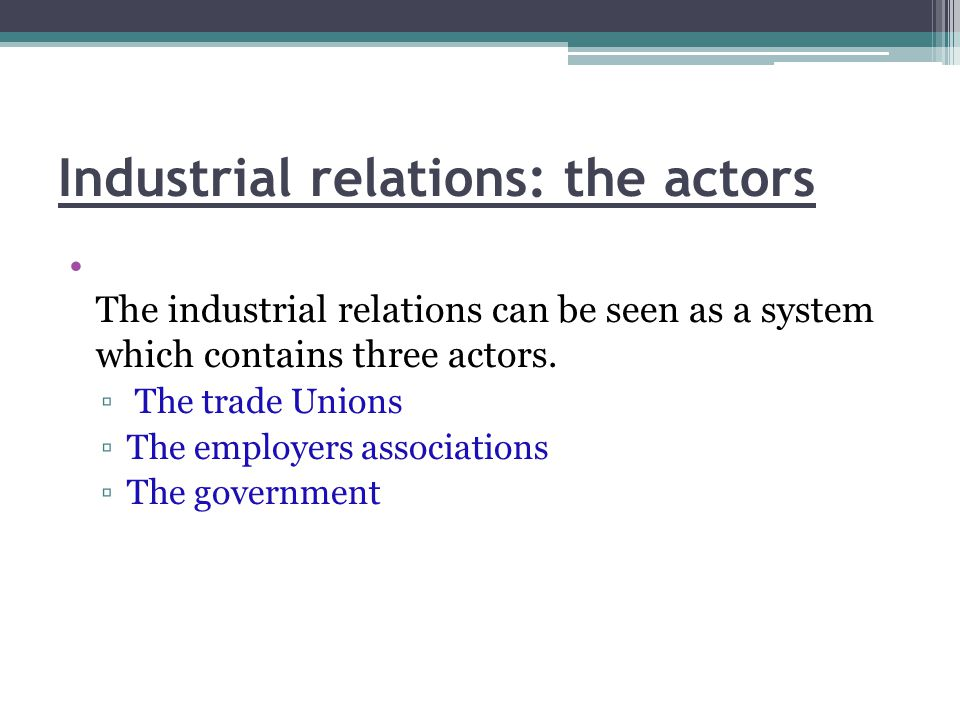 Industrial relations: the actors The industrial relations can be seen as a system which contains three actors. ▫ The trade Unions ▫The employers assoc