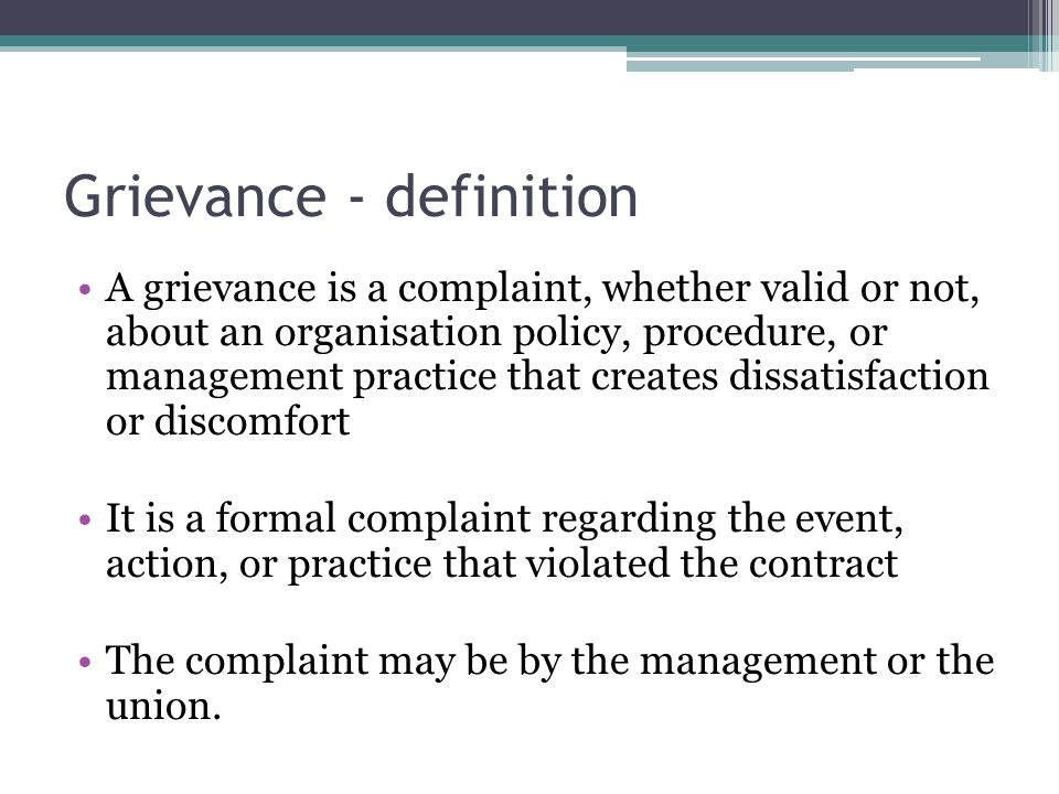 Grievance - definition A grievance is a complaint, whether valid or not, about an organisation policy, procedure, or management practice that creates