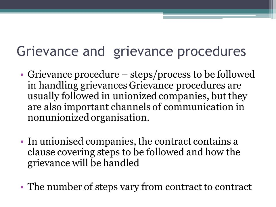 Grievance and grievance procedures Grievance procedure – steps/process to be followed in handling grievances Grievance procedures are usually followed in unionized companies, but they are also important channels of communication in nonunionized organisation.