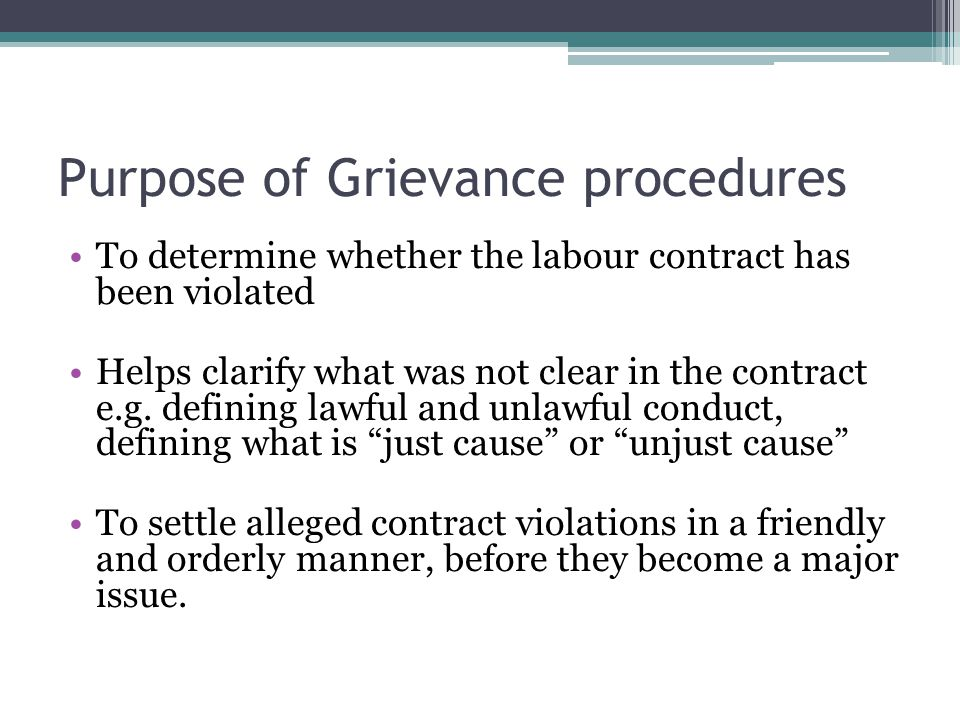 Purpose of Grievance procedures To determine whether the labour contract has been violated Helps clarify what was not clear in the contract e.g. defin