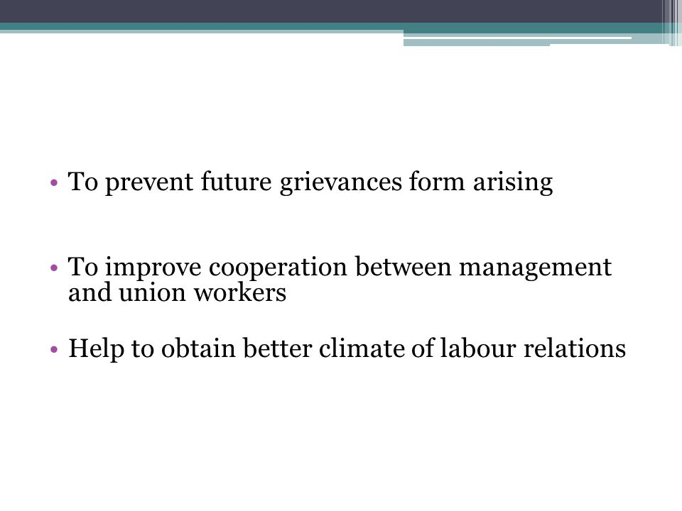 To prevent future grievances form arising To improve cooperation between management and union workers Help to obtain better climate of labour relation