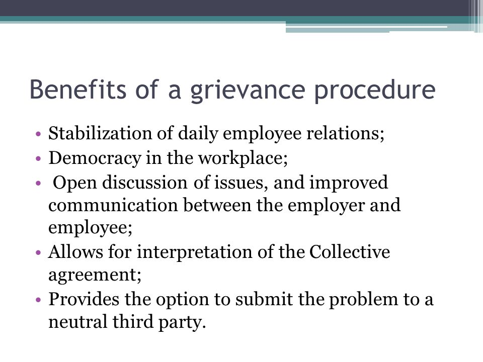 Benefits of a grievance procedure Stabilization of daily employee relations; Democracy in the workplace; Open discussion of issues, and improved commu