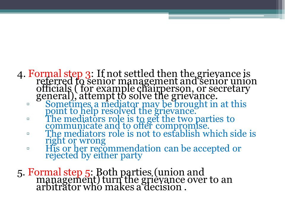 4. Formal step 3: If not settled then the grievance is referred to senior management and senior union officials ( for example chairperson, or secretar