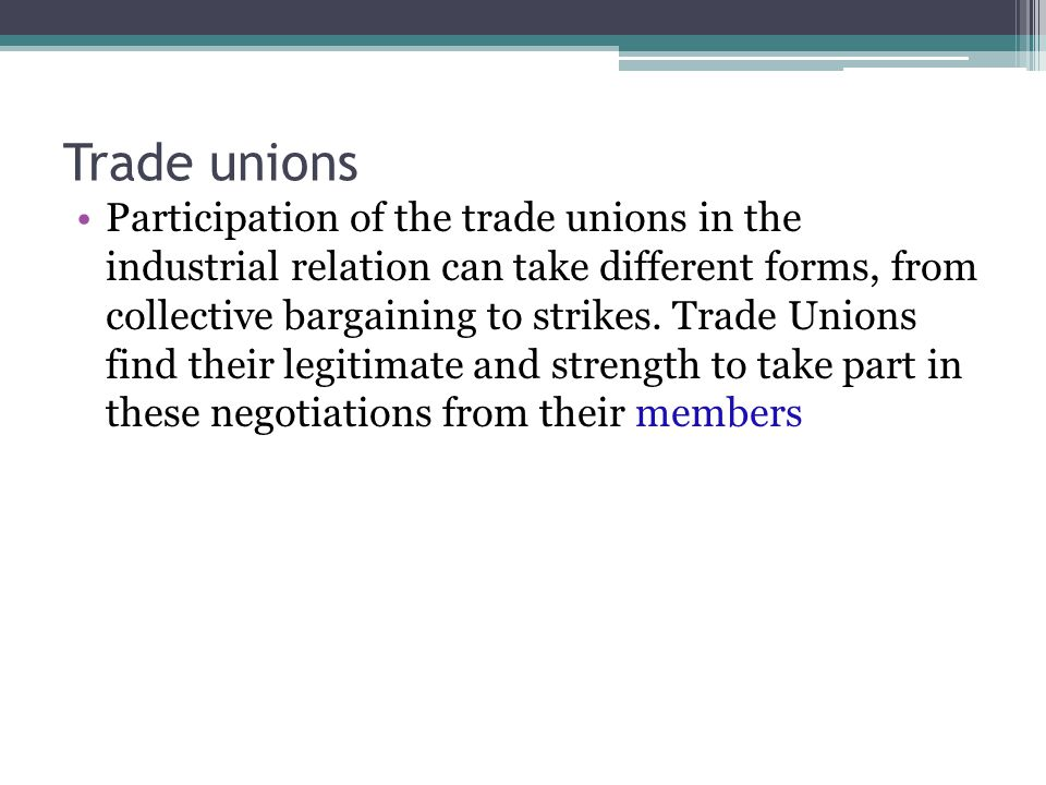 Trade unions Participation of the trade unions in the industrial relation can take different forms, from collective bargaining to strikes.