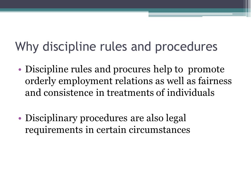 Why discipline rules and procedures Discipline rules and procures help to promote orderly employment relations as well as fairness and consistence in treatments of individuals Disciplinary procedures are also legal requirements in certain circumstances