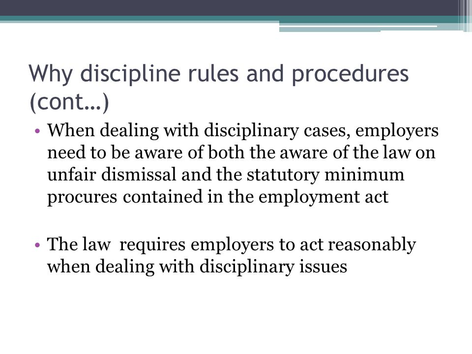 Why discipline rules and procedures (cont…) When dealing with disciplinary cases, employers need to be aware of both the aware of the law on unfair di