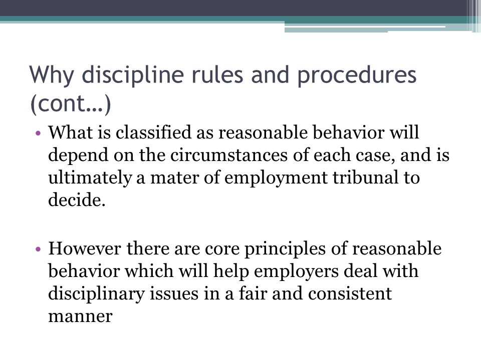 Why discipline rules and procedures (cont…) What is classified as reasonable behavior will depend on the circumstances of each case, and is ultimately