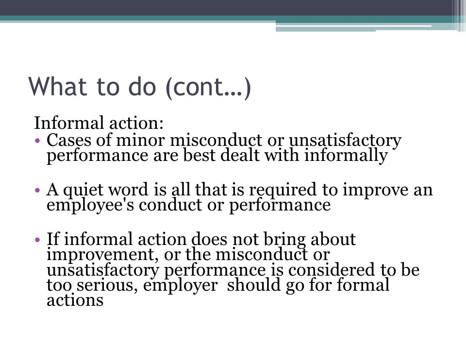 What to do (cont…) Informal action: Cases of minor misconduct or unsatisfactory performance are best dealt with informally A quiet word is all that is required to improve an employee s conduct or performance If informal action does not bring about improvement, or the misconduct or unsatisfactory performance is considered to be too serious, employer should go for formal actions