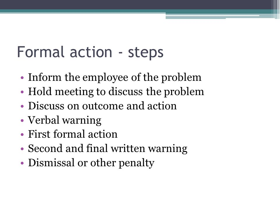 Formal action - steps Inform the employee of the problem Hold meeting to discuss the problem Discuss on outcome and action Verbal warning First formal action Second and final written warning Dismissal or other penalty