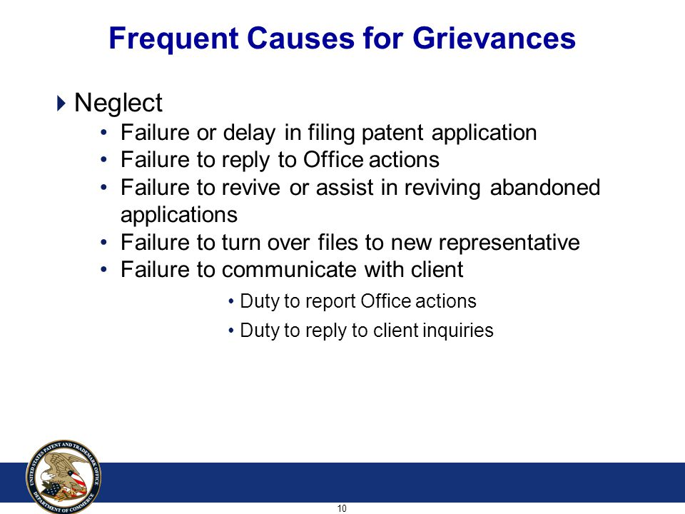 10 Frequent Causes for Grievances  Neglect Failure or delay in filing patent application Failure to reply to Office actions Failure to revive or assist in reviving abandoned applications Failure to turn over files to new representative Failure to communicate with client Duty to report Office actions Duty to reply to client inquiries
