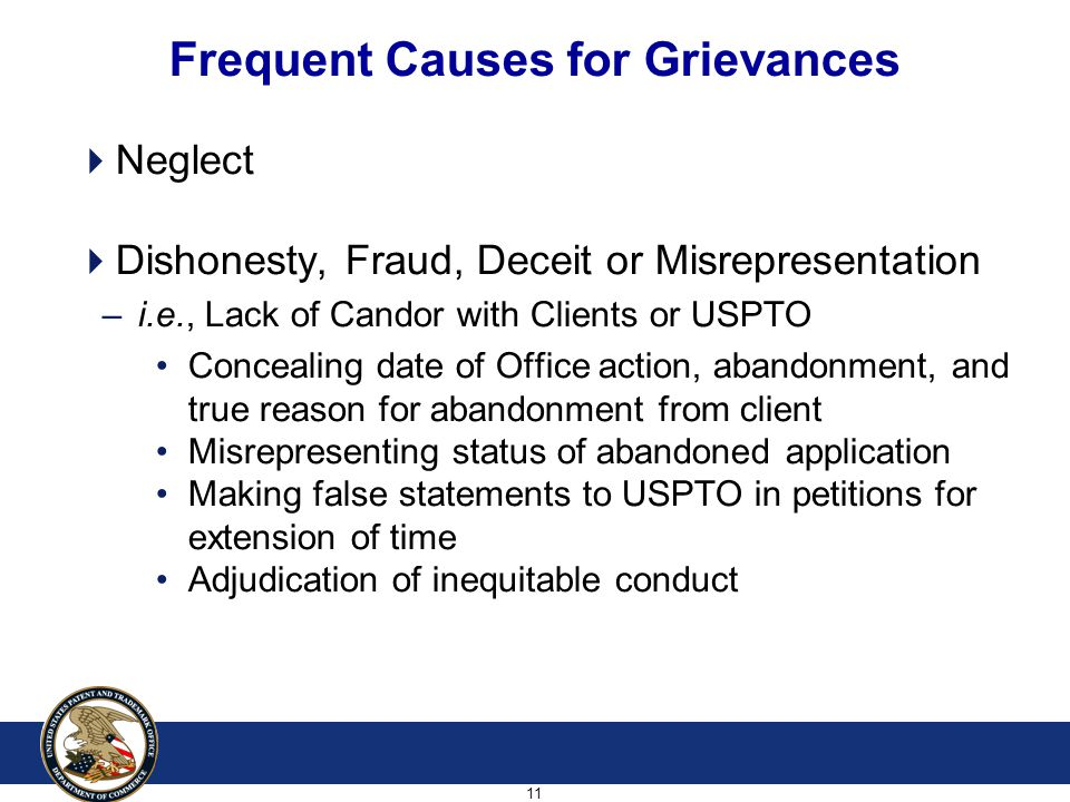 11 Frequent Causes for Grievances  Neglect  Dishonesty, Fraud, Deceit or Misrepresentation – i.e., Lack of Candor with Clients or USPTO Concealing date of Office action, abandonment, and true reason for abandonment from client Misrepresenting status of abandoned application Making false statements to USPTO in petitions for extension of time Adjudication of inequitable conduct