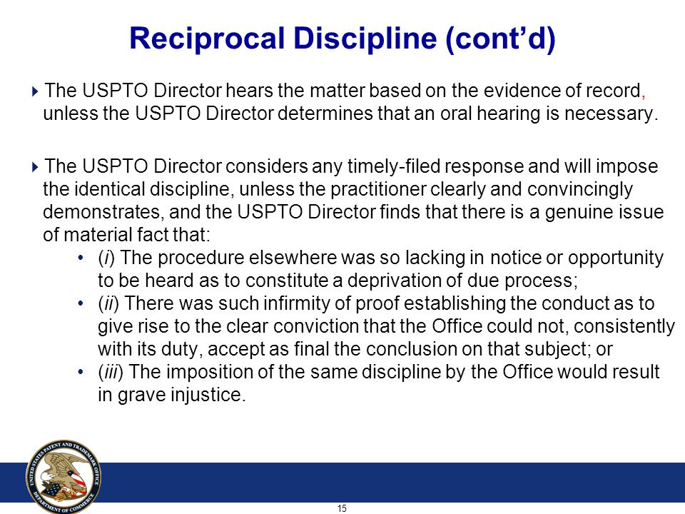 15 Reciprocal Discipline (cont'd)  The USPTO Director hears the matter based on the evidence of record, unless the USPTO Director determines that an oral hearing is necessary.