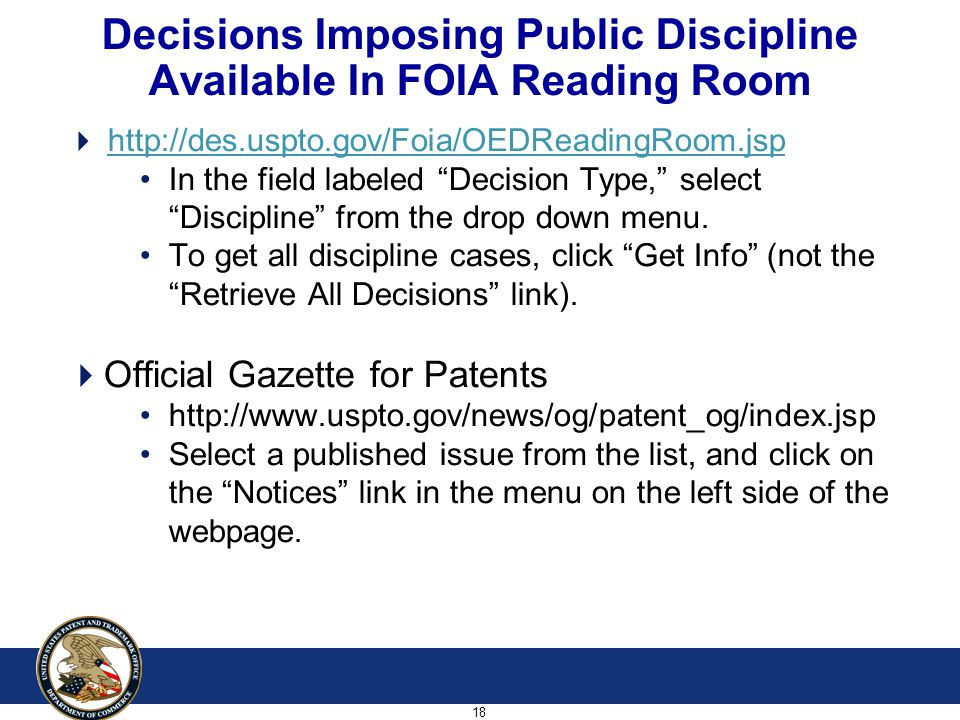 18 Decisions Imposing Public Discipline Available In FOIA Reading Room  http://des.uspto.gov/Foia/OEDReadingRoom.jsphttp://des.uspto.gov/Foia/OEDReadingRoom.jsp In the field labeled Decision Type, select Discipline from the drop down menu.