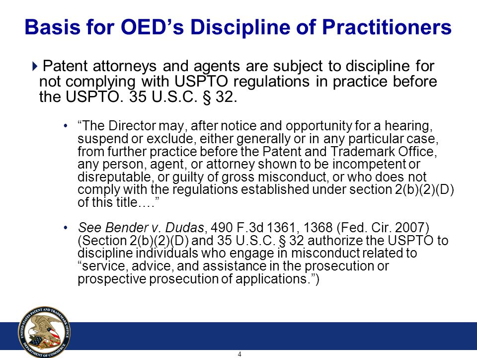4 Basis for OED's Discipline of Practitioners  Patent attorneys and agents are subject to discipline for not complying with USPTO regulations in practice before the USPTO.
