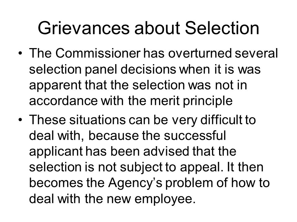 Grievances about Selection The Commissioner has overturned several selection panel decisions when it is was apparent that the selection was not in accordance with the merit principle These situations can be very difficult to deal with, because the successful applicant has been advised that the selection is not subject to appeal.