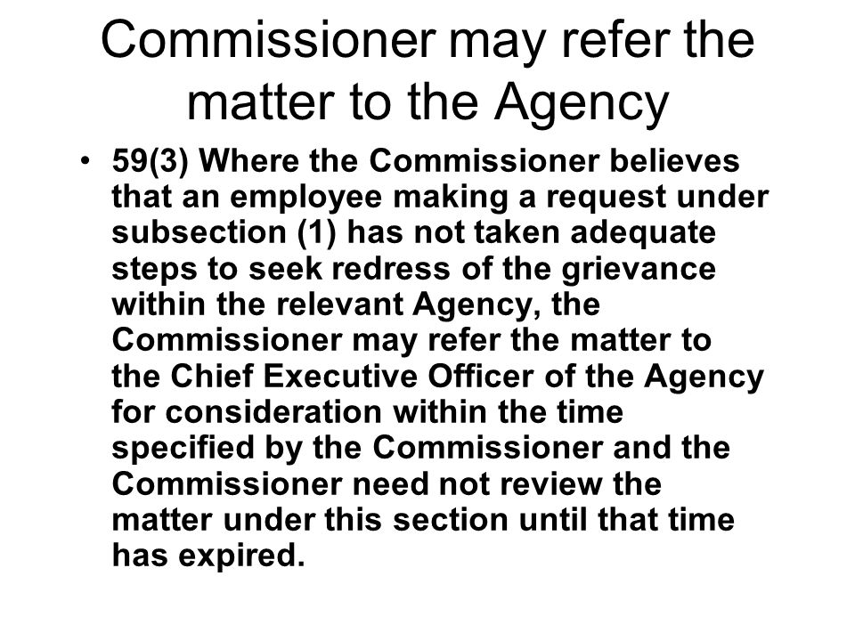 Commissioner may refer the matter to the Agency 59(3) Where the Commissioner believes that an employee making a request under subsection (1) has not taken adequate steps to seek redress of the grievance within the relevant Agency, the Commissioner may refer the matter to the Chief Executive Officer of the Agency for consideration within the time specified by the Commissioner and the Commissioner need not review the matter under this section until that time has expired.