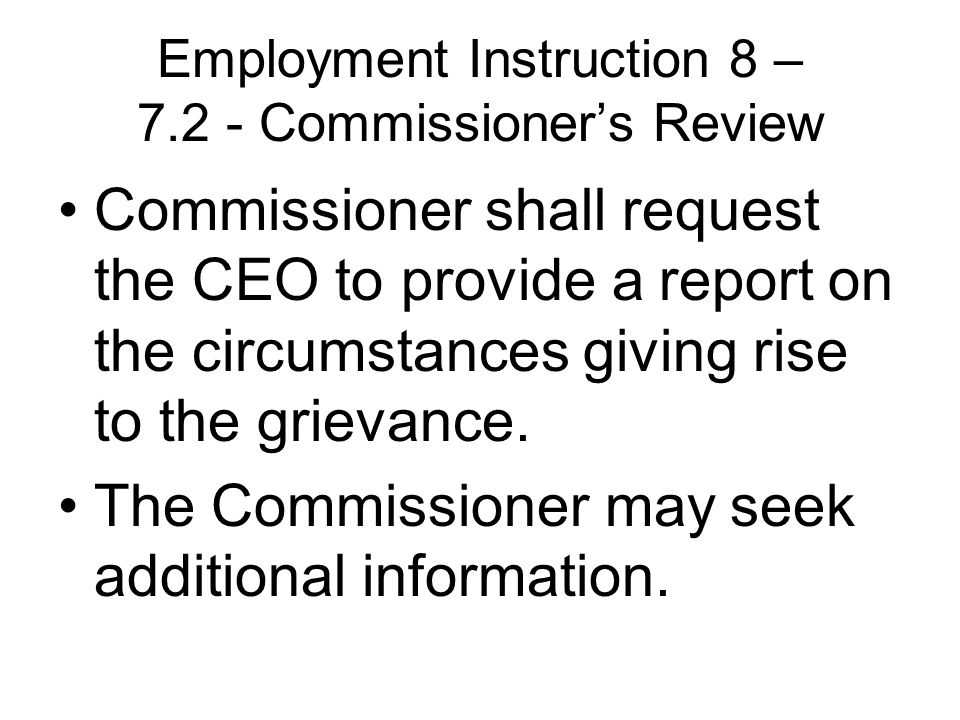 Employment Instruction 8 – Commissioner's Review Commissioner shall request the CEO to provide a report on the circumstances giving rise to the grievance.