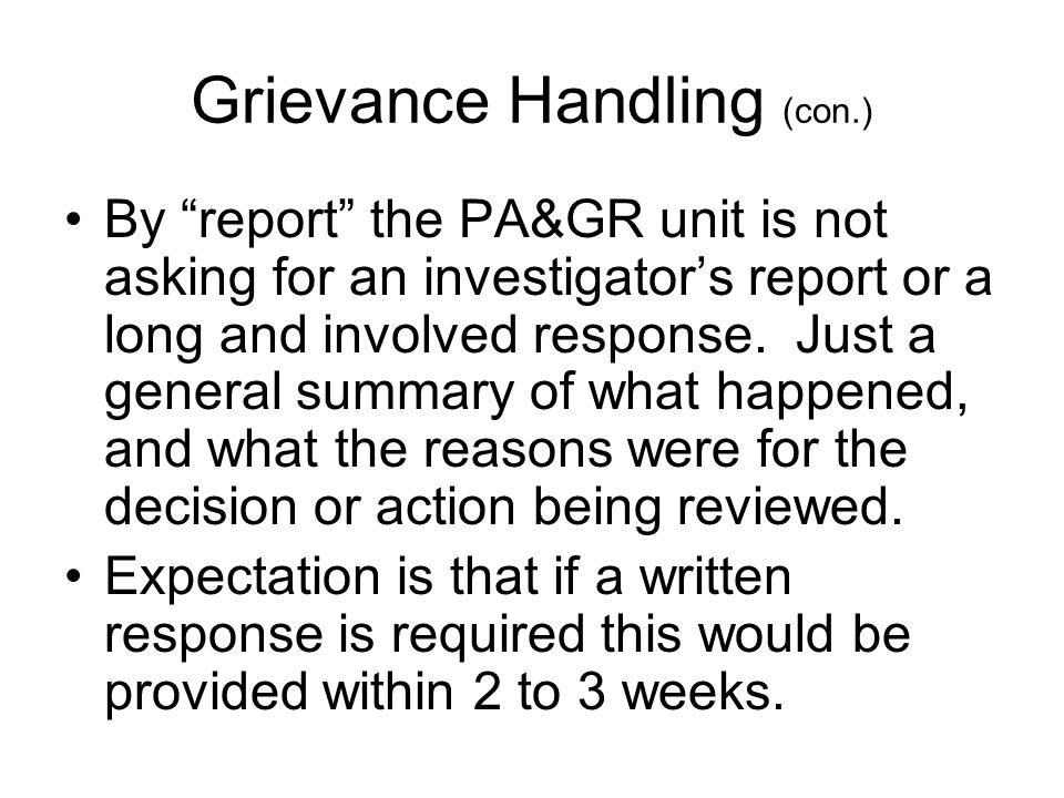 Grievance Handling (con.) By report the PA&GR unit is not asking for an investigator's report or a long and involved response.