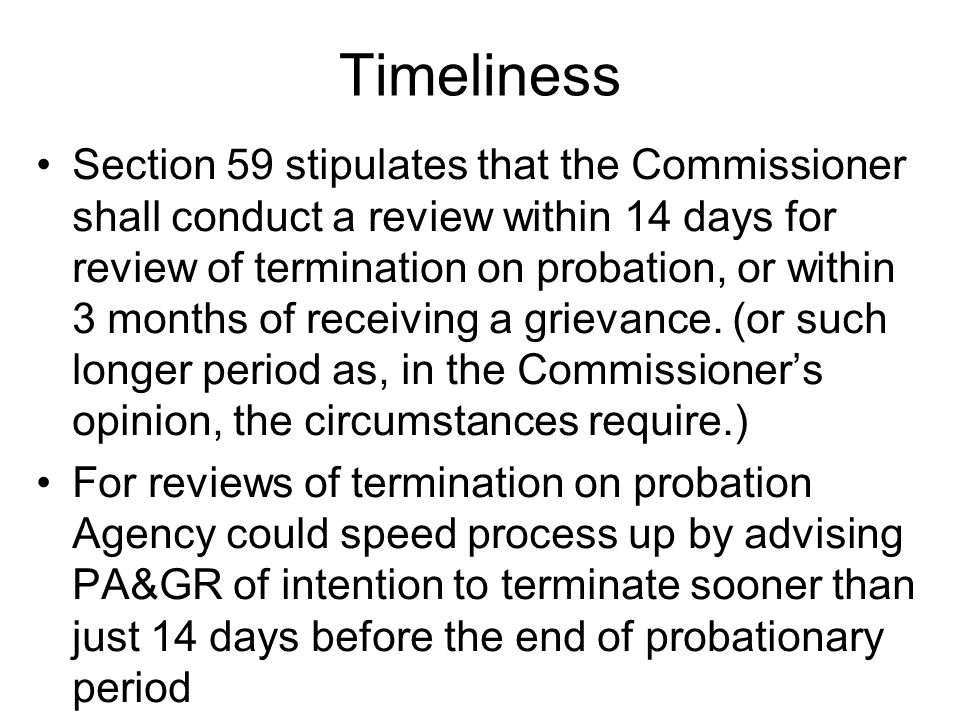 Timeliness Section 59 stipulates that the Commissioner shall conduct a review within 14 days for review of termination on probation, or within 3 months of receiving a grievance.