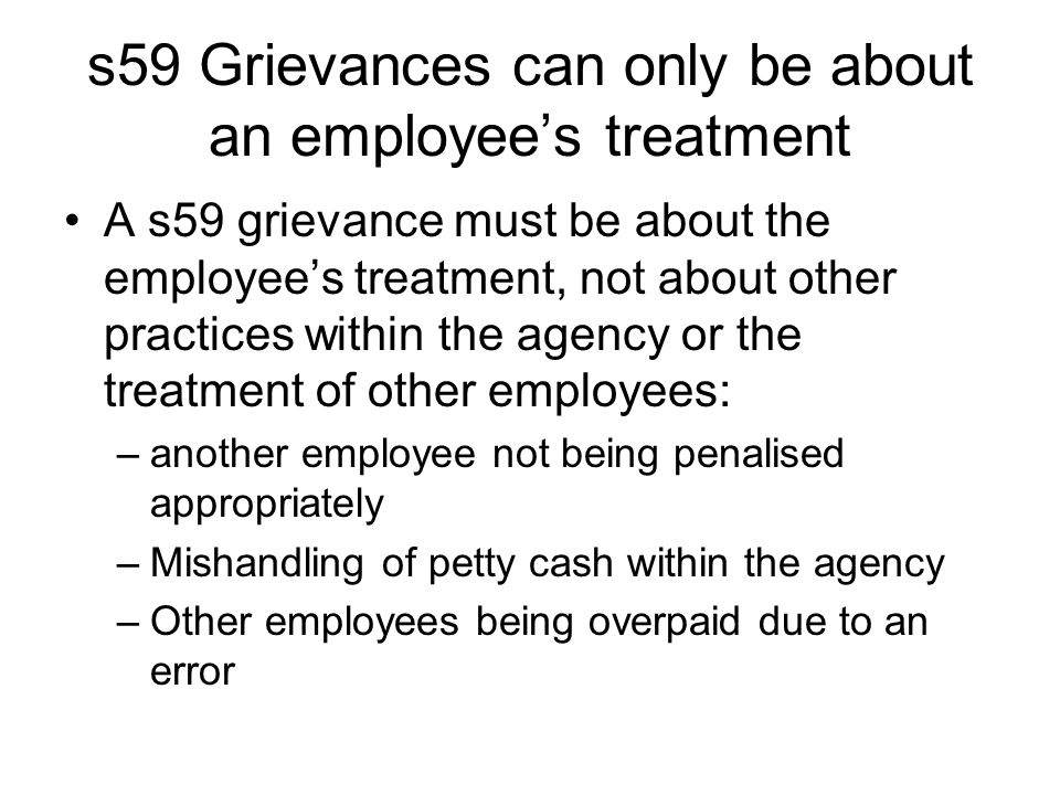 s59 Grievances can only be about an employee's treatment A s59 grievance must be about the employee's treatment, not about other practices within the agency or the treatment of other employees: –another employee not being penalised appropriately –Mishandling of petty cash within the agency –Other employees being overpaid due to an error
