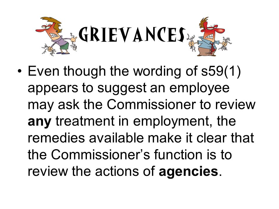 Remedies on Review s59(5) After reviewing a matter under this section the Commissioner may – (a) confirm the action, intended action or decision; or (b) direct the Chief Executive Officer of the Agency concerned to take or refrain from taking, as the case requires, a specified action.