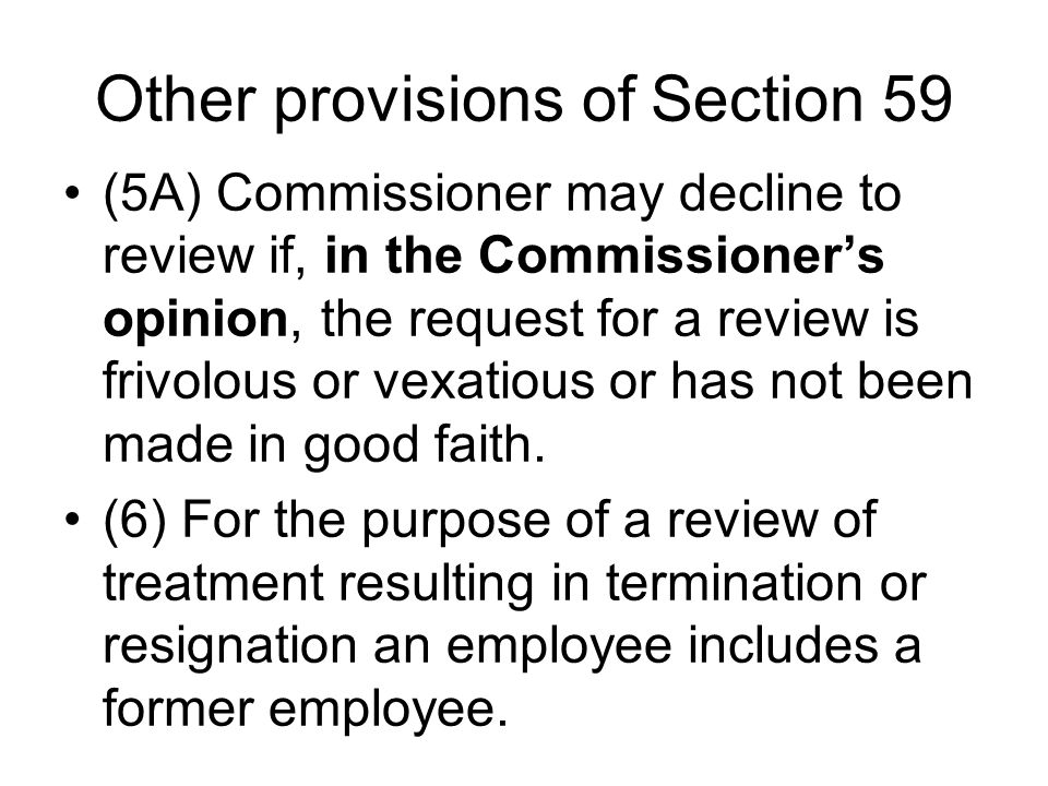 Other provisions of Section 59 (5A) Commissioner may decline to review if, in the Commissioner's opinion, the request for a review is frivolous or vexatious or has not been made in good faith.