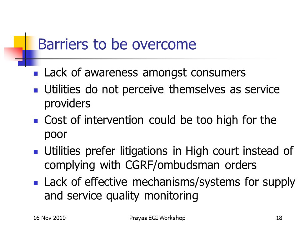 Barriers to be overcome Lack of awareness amongst consumers Utilities do not perceive themselves as service providers Cost of intervention could be too high for the poor Utilities prefer litigations in High court instead of complying with CGRF/ombudsman orders Lack of effective mechanisms/systems for supply and service quality monitoring 16 Nov 2010Prayas EGI Workshop18