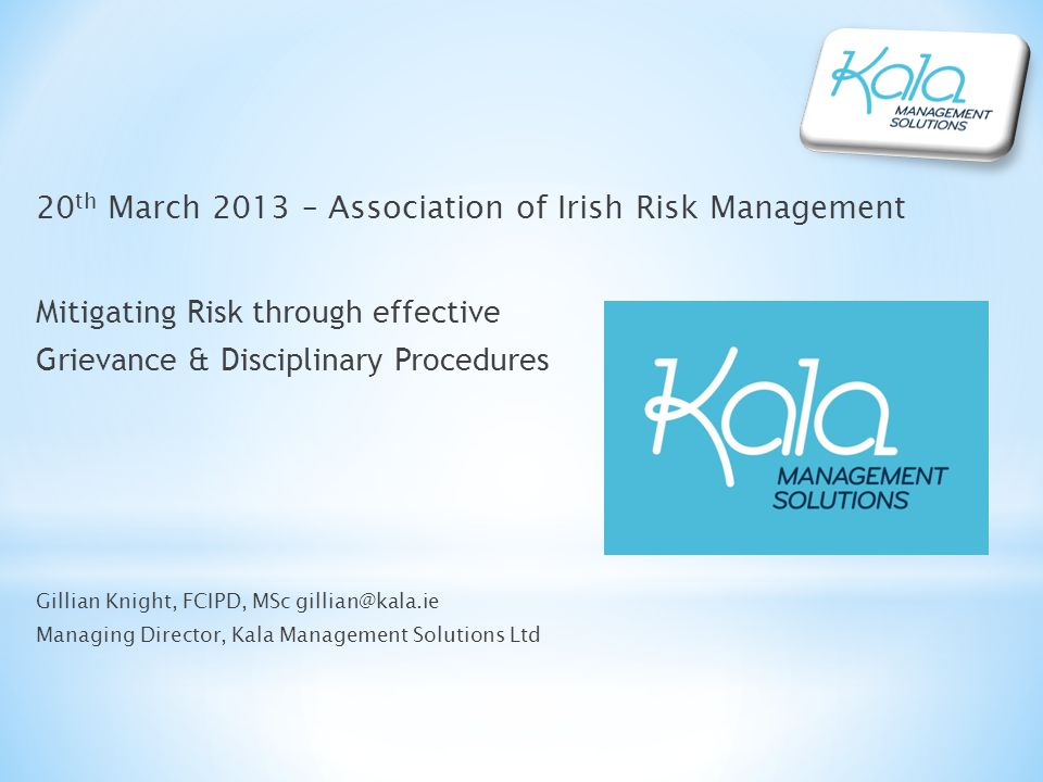 20 th March 2013 – Association of Irish Risk Management Mitigating Risk through effective Grievance & Disciplinary Procedures Gillian Knight, FCIPD, MSc gillian@kala.ie Managing Director, Kala Management Solutions Ltd