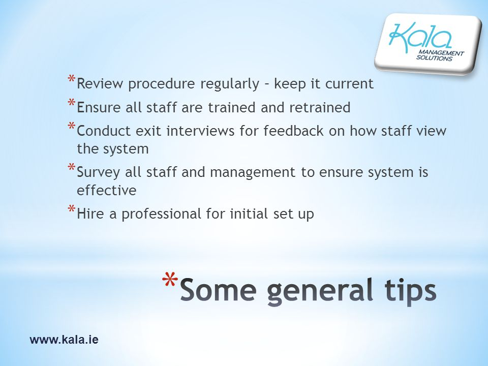 www.kala.ie * Review procedure regularly – keep it current * Ensure all staff are trained and retrained * Conduct exit interviews for feedback on how staff view the system * Survey all staff and management to ensure system is effective * Hire a professional for initial set up
