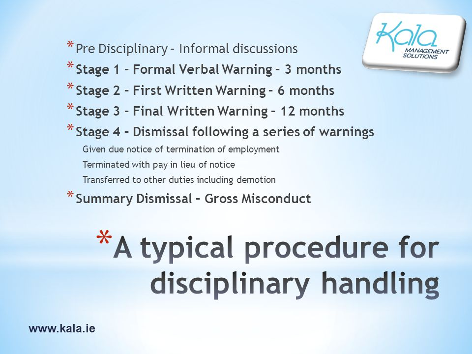 www.kala.ie * Pre Disciplinary – Informal discussions * Stage 1 – Formal Verbal Warning – 3 months * Stage 2 – First Written Warning – 6 months * Stage 3 – Final Written Warning – 12 months * Stage 4 – Dismissal following a series of warnings Given due notice of termination of employment Terminated with pay in lieu of notice Transferred to other duties including demotion * Summary Dismissal – Gross Misconduct