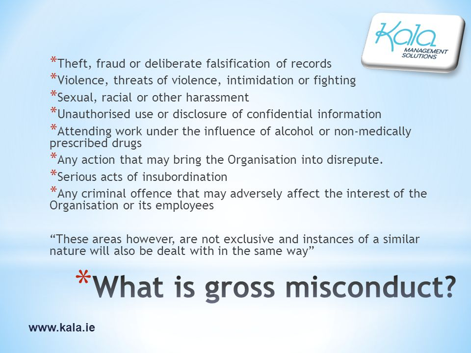 www.kala.ie * Theft, fraud or deliberate falsification of records * Violence, threats of violence, intimidation or fighting * Sexual, racial or other harassment * Unauthorised use or disclosure of confidential information * Attending work under the influence of alcohol or non-medically prescribed drugs * Any action that may bring the Organisation into disrepute.