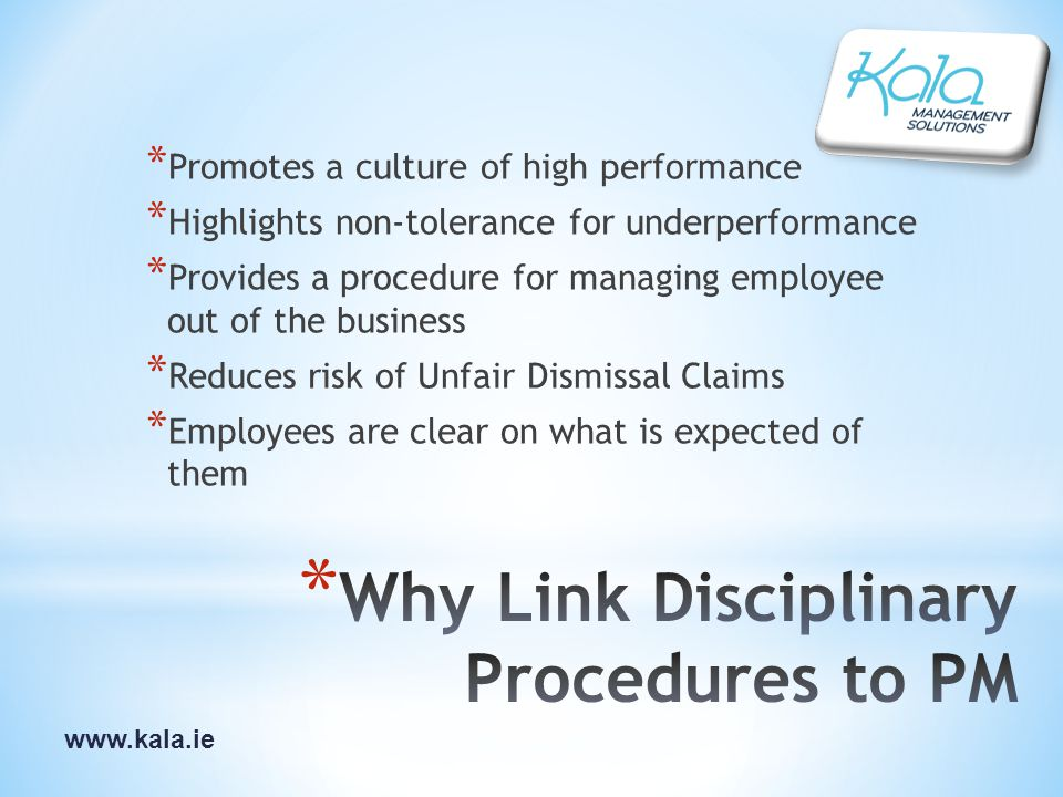 www.kala.ie * Promotes a culture of high performance * Highlights non-tolerance for underperformance * Provides a procedure for managing employee out of the business * Reduces risk of Unfair Dismissal Claims * Employees are clear on what is expected of them