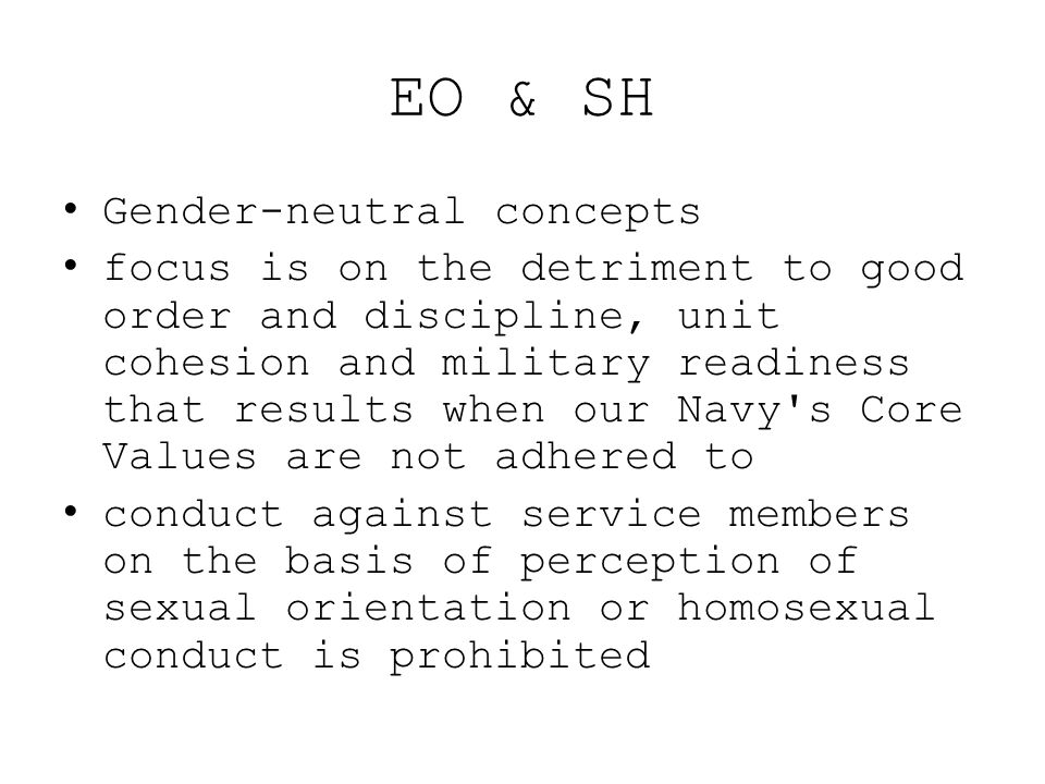 EO & SH Gender-neutral concepts focus is on the detriment to good order and discipline, unit cohesion and military readiness that results when our Nav