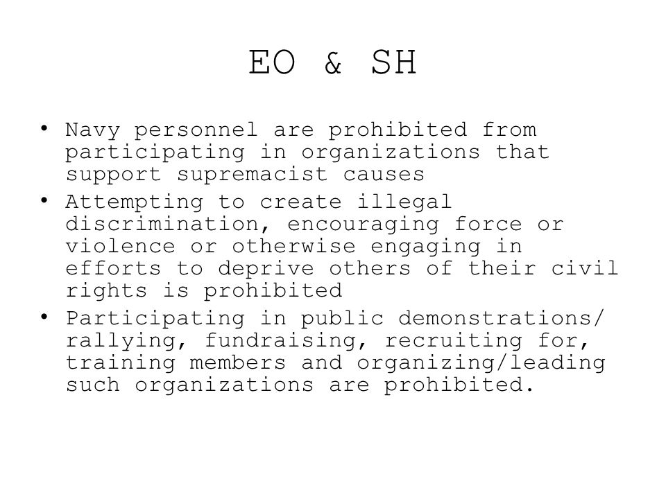 EO & SH Navy personnel are prohibited from participating in organizations that support supremacist causes Attempting to create illegal discrimination,