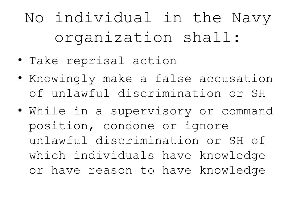 No individual in the Navy organization shall: Take reprisal action Knowingly make a false accusation of unlawful discrimination or SH While in a super
