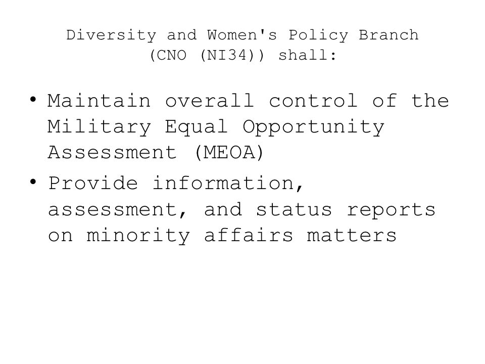 Diversity and Women's Policy Branch (CNO (NI34)) shall: Maintain overall control of the Military Equal Opportunity Assessment (MEOA) Provide informati