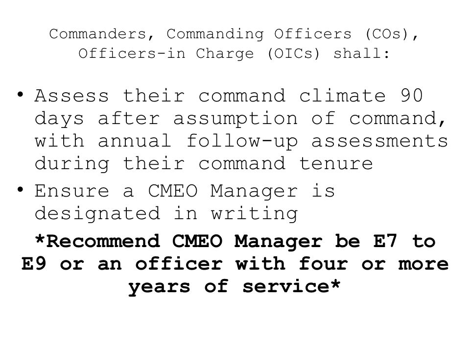 Commanders, Commanding Officers (COs), Officers-in Charge (OICs) shall: Assess their command climate 90 days after assumption of command, with annual