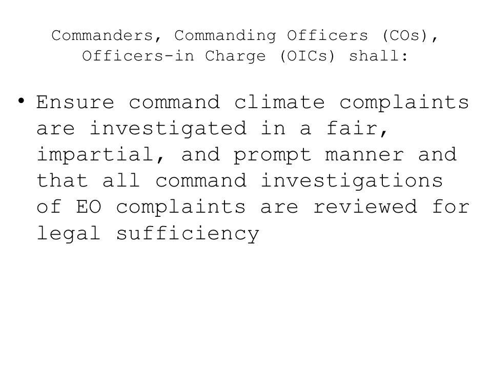 Commanders, Commanding Officers (COs), Officers-in Charge (OICs) shall: Ensure command climate complaints are investigated in a fair, impartial, and p