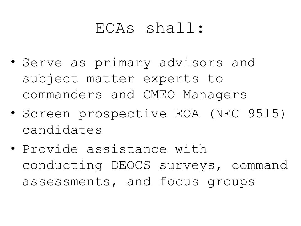 EOAs shall: Serve as primary advisors and subject matter experts to commanders and CMEO Managers Screen prospective EOA (NEC 9515) candidates Provide