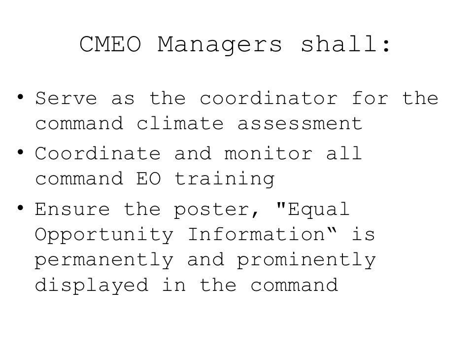 CMEO Managers shall: Serve as the coordinator for the command climate assessment Coordinate and monitor all command EO training Ensure the poster,