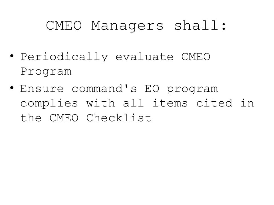 CMEO Managers shall: Periodically evaluate CMEO Program Ensure command's EO program complies with all items cited in the CMEO Checklist