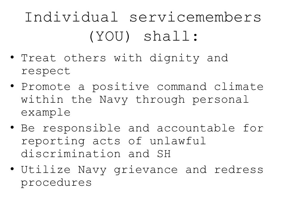 Individual servicemembers (YOU) shall: Treat others with dignity and respect Promote a positive command climate within the Navy through personal examp