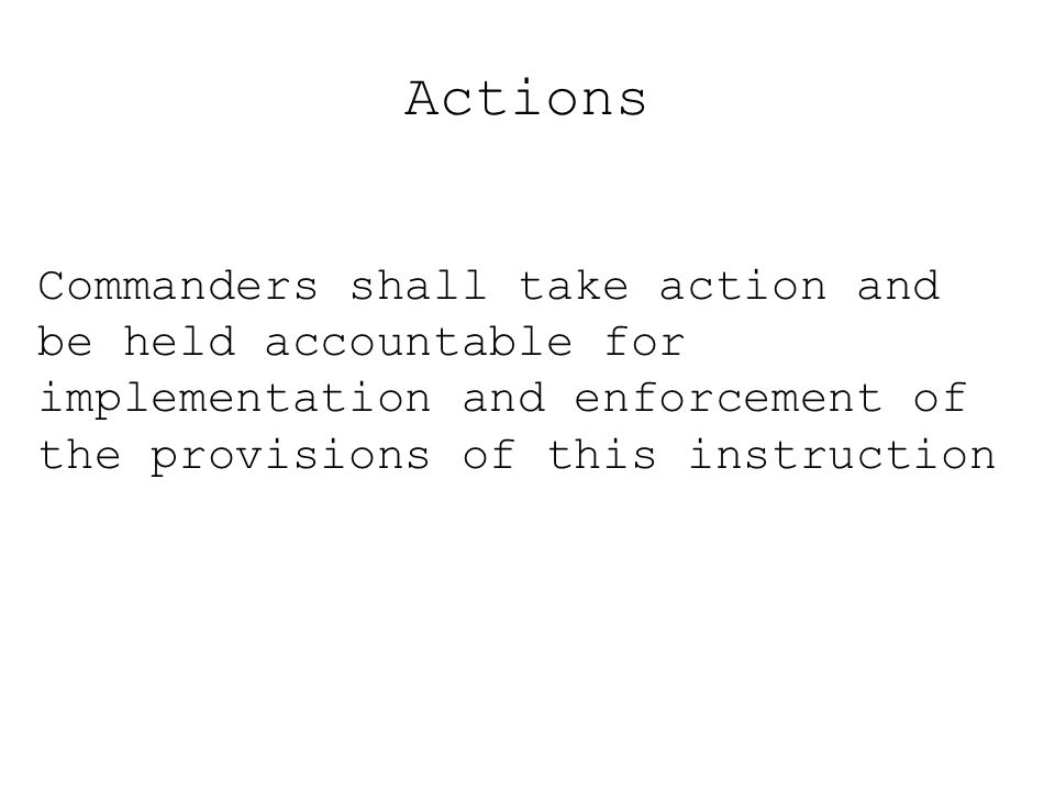 Actions Commanders shall take action and be held accountable for implementation and enforcement of the provisions of this instruction
