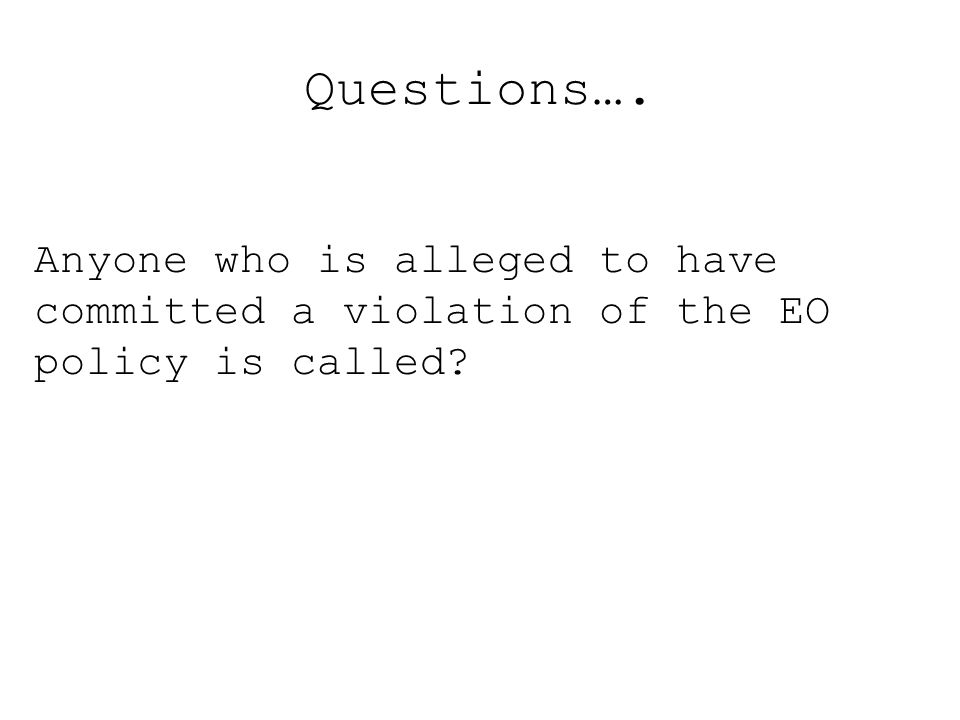 Questions…. Anyone who is alleged to have committed a violation of the EO policy is called?