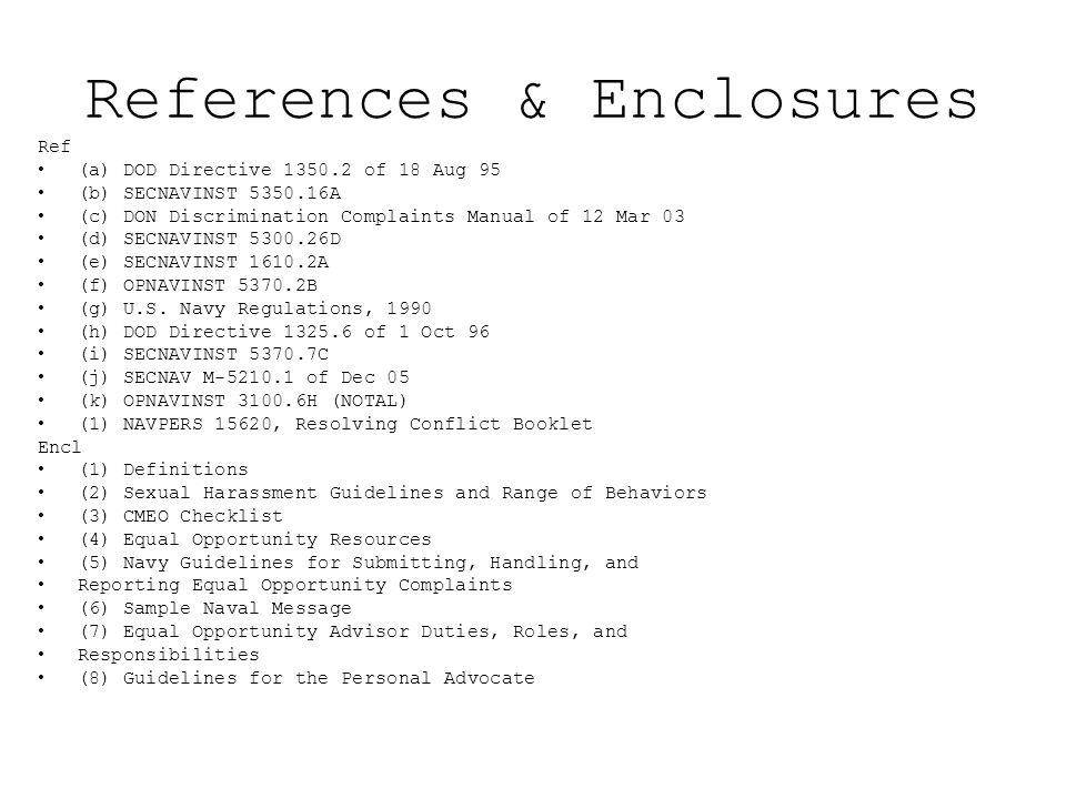 References & Enclosures Ref (a) DOD Directive 1350.2 of 18 Aug 95 (b) SECNAVINST 5350.16A (c) DON Discrimination Complaints Manual of 12 Mar 03 (d) SE