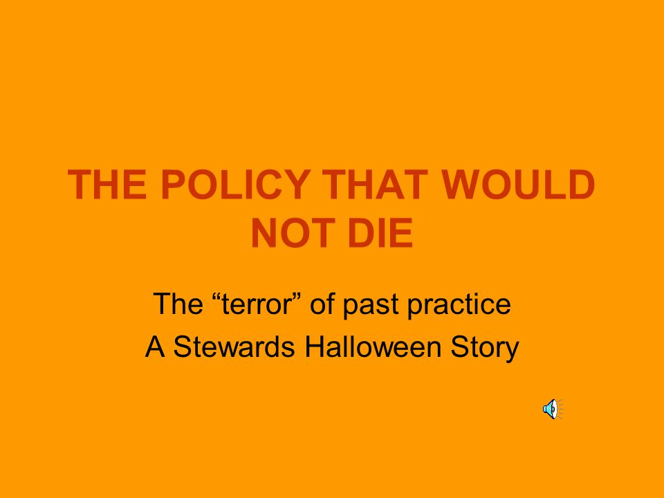 THE POLICY THAT WOULD NOT DIE The terror of past practice A Stewards Halloween Story