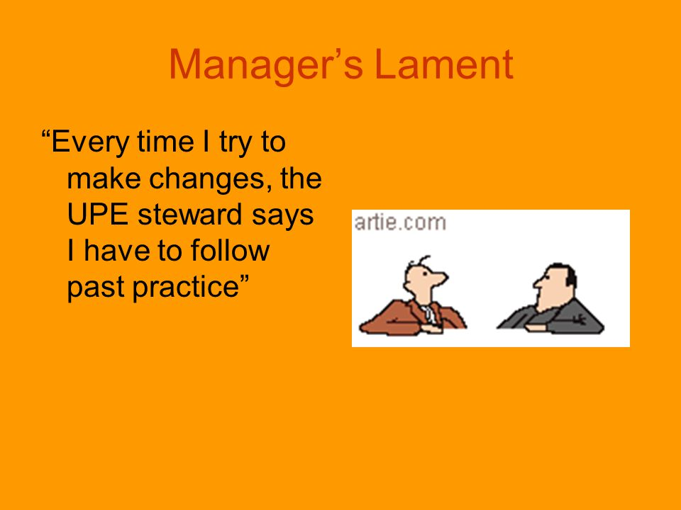 Manager's Lament Every time I try to make changes, the UPE steward says I have to follow past practice