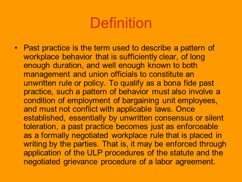 Definition Past practice is the term used to describe a pattern of workplace behavior that is sufficiently clear, of long enough duration, and well enough known to both management and union officials to constitute an unwritten rule or policy.
